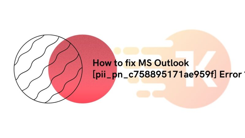 How to fix MS Outlook [pii_pn_c758895171ae959f] Error ?