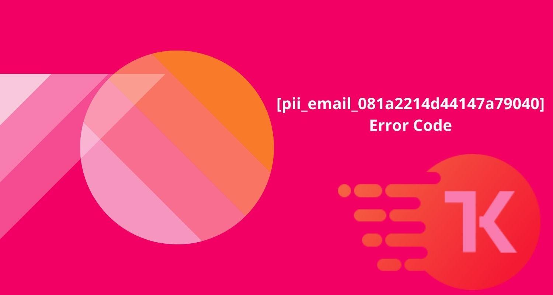 [pii_email_081a2214d44147a79040] Error Code