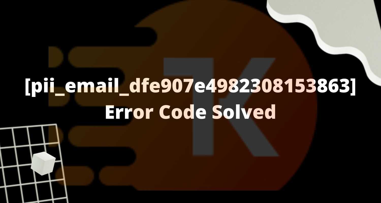 [pii_email_dfe907e4982308153863] Error Code Solved