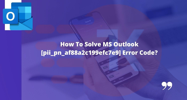 How To Solve MS Outlook [pii_pn_af88a2c199efc7e9] Error Code?