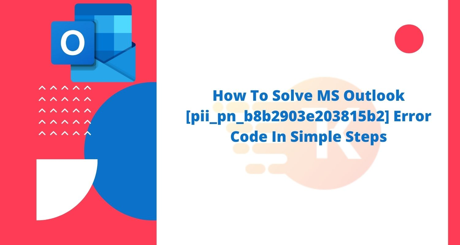How To Solve MS Outlook [pii_pn_b8b2903e203815b2] Error Code In Simple Steps