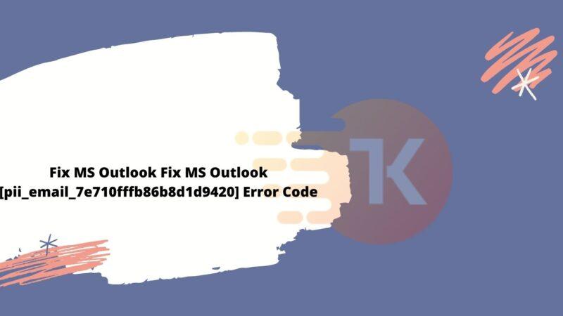 Fix MS Outlook [pii_email_7e710fffb86b8d1d9420] Error Code