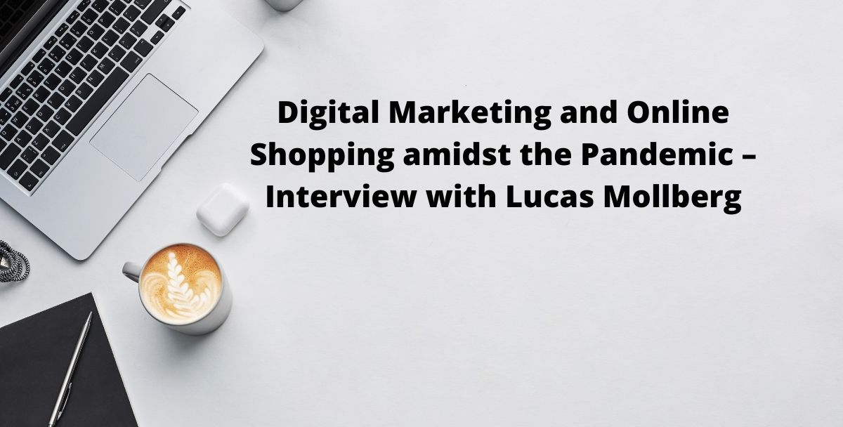 Digital Marketing and Online Shopping amidst the Pandemic – Interview with Lucas Mollberg
