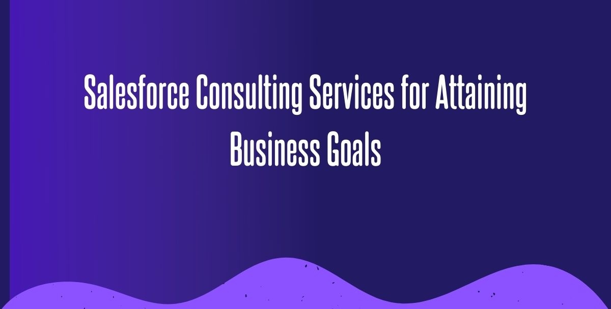 Significance of Salesforce Consulting Services for Attaining Business Goals